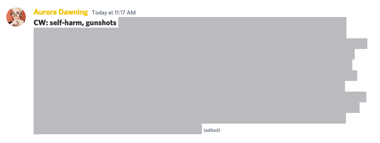 """An example of Aurora using """"spoiler tags"""" on Discord to censor their story that contains the topics of self-harm and gun shots. They begin with """"CW:"""" state each word (separated by commas) then use two   symbols on each side of the text to cover it with a dark, solid shape, which makes the text unreadable unless it is clicked."""